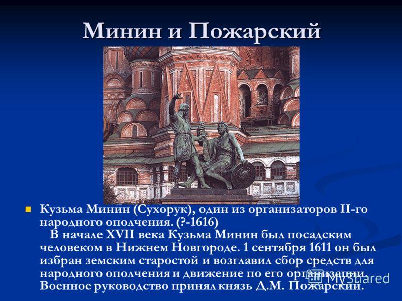 Минин и Пожарский Кузьма Минин (Сухорук), один из организаторов II-го народного ополчения. (?-1616) В начале XVII века Кузьма Минин был посадским человеком в Нижнем Новгороде. 1 сентября 1611 он был избран земским старостой и возглавил сбор средств д