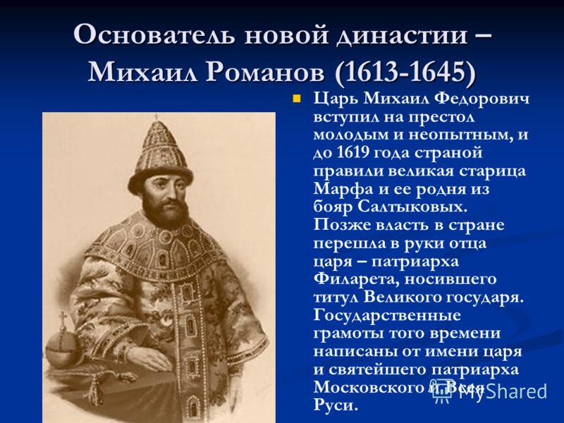 Основатель новой династии – Михаил Романов (1613-1645) Царь Михаил Федорович вступил на престол молодым и неопытным, и до 1619 года страной правили великая старица Марфа и ее родня из бояр Салтыковых. Позже власть в стране перешла в руки отца царя –