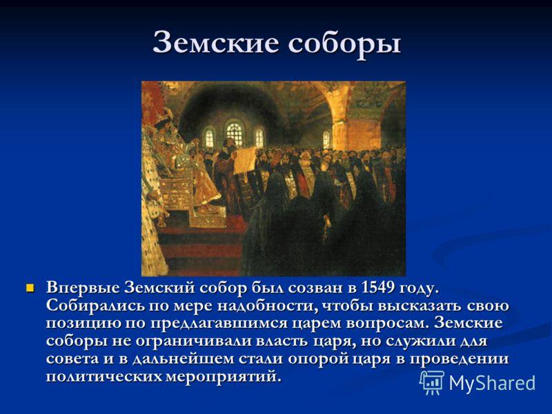 Земские соборы Впервые Земский собор был созван в 1549 году. Собирались по мере надобности, чтобы высказать свою позицию по предлагавшимся царем вопросам. Земские соборы не ограничивали власть царя, но служили для совета и в дальнейшем стали опорой ц
