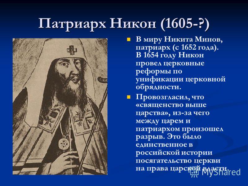 Патриарх Никон (1605-?) В миру Никита Минов, патриарх (с 1652 года). В 1654 году Никон провел церковные реформы по унификации церковной обрядности. Провозгласил, что «священство выше царства», из-за чего между царем и патриархом произошел разрыв. Это