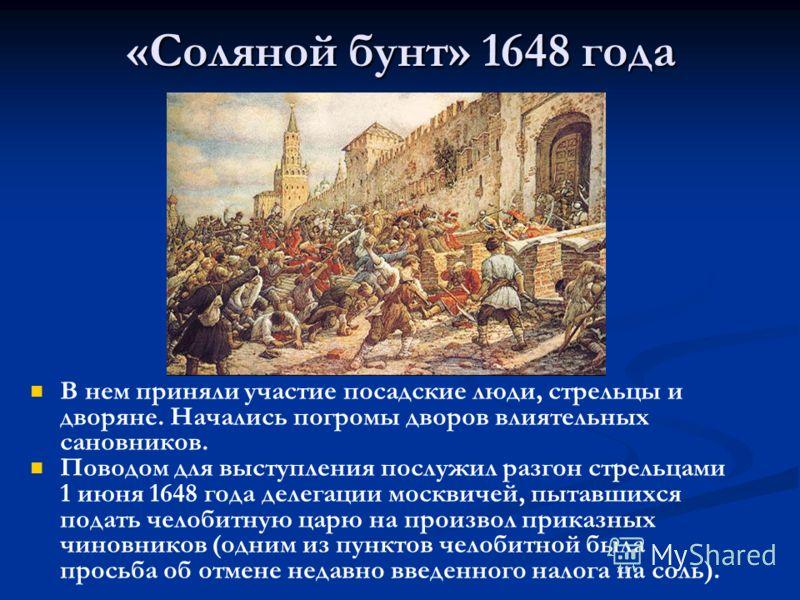 «Соляной бунт» 1648 года В нем приняли участие посадские люди, стрельцы и дворяне. Начались погромы дворов влиятельных сановников. Поводом для выступления послужил разгон стрельцами 1 июня 1648 года делегации москвичей, пытавшихся подать челобитную ц