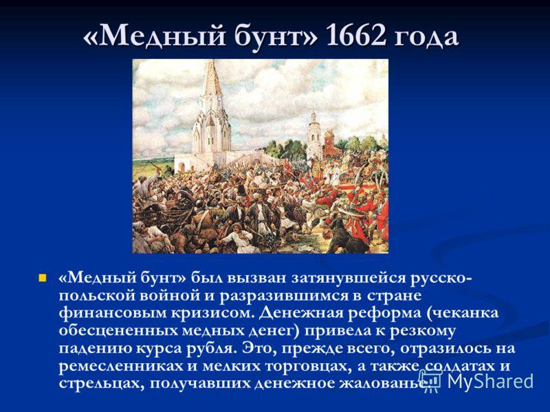 «Медный бунт» 1662 года «Медный бунт» был вызван затянувшейся русско- польской войной и разразившимся в стране финансовым кризисом. Денежная реформа (чеканка обесцененных медных денег) привела к резкому падению курса рубля. Это, прежде всего, отразил