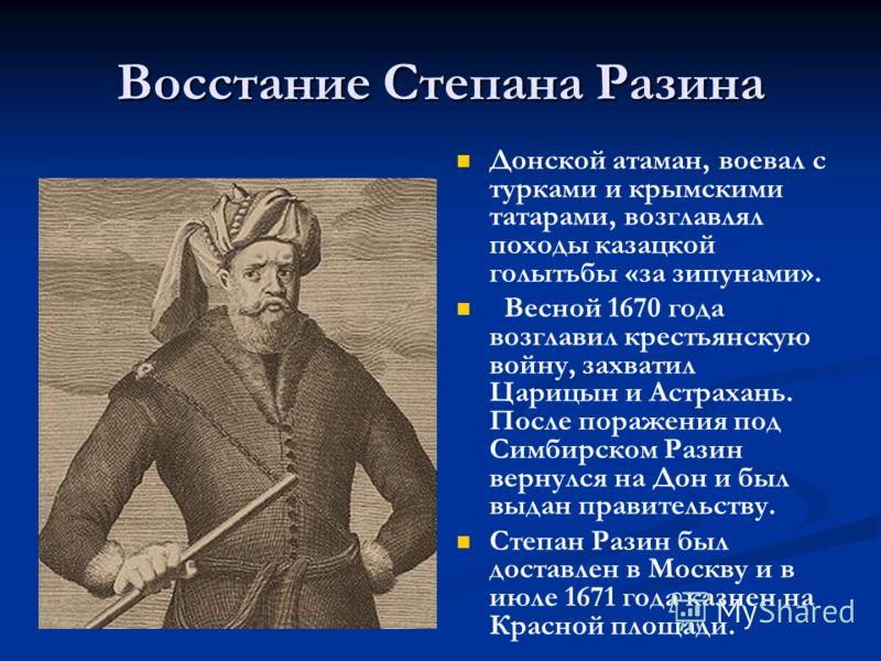 Восстание Степана Разина Донской атаман, воевал с турками и крымскими татарами, возглавлял походы казацкой голытьбы «за зипунами». Весной 1670 года возглавил крестьянскую войну, захватил Царицын и Астрахань. После поражения под Симбирском Разин верну