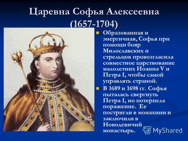 Царевна Софья Алексеевна (1657-1704) Образованная и энергичная, Софья при помощи бояр Милославских и стрельцов провозгласила совместное царствование малолетних Иоанна V и Петра I, чтобы самой управлять страной. В 1689 и 1698 гг. Софья пыталась свергн