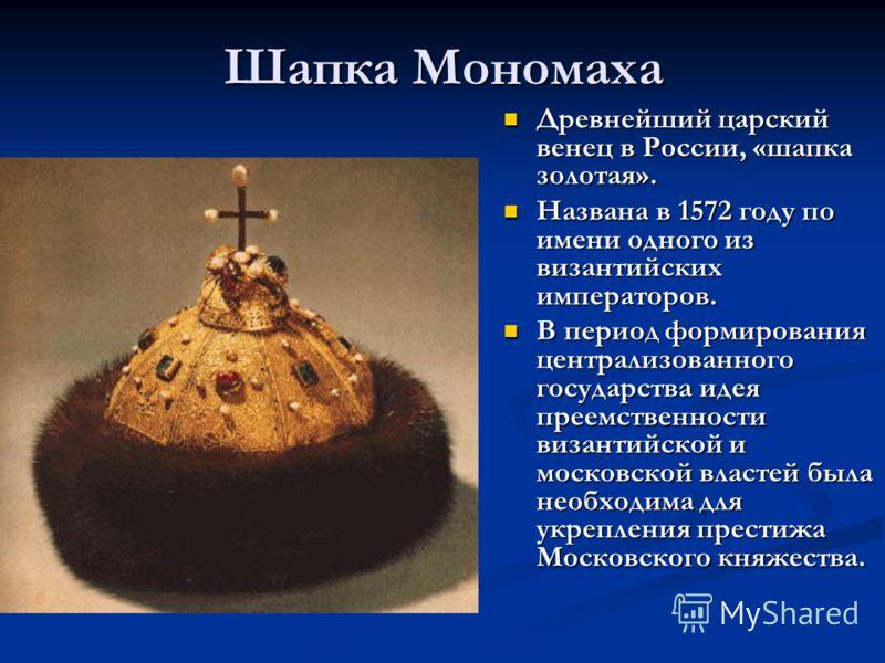 Шапка Мономаха Древнейший царский венец в России, «шапка золотая». Названа в 1572 году по имени одного из византийских императоров. В период формирования централизованного государства идея преемственности византийской и московской властей была необхо