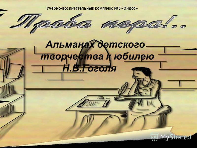 Учебно-воспитательный комплекс 5 «Эйдос» Альманах детского творчества к юбилею Н.В.Гоголя