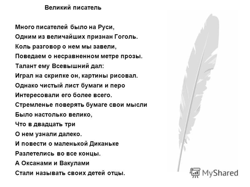 Великий писатель Много писателей было на Руси, Одним из величайших признан Гоголь. Коль разговор о нем мы завели, Поведаем о несравненном метре прозы. Талант ему Всевышний дал: Играл на скрипке он, картины рисовал. Однако чистый лист бумаги и перо Ин
