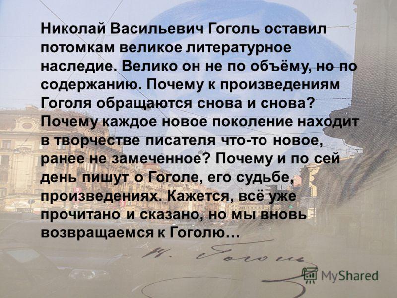 Николай Васильевич Гоголь оставил потомкам великое литературное наследие. Велико он не по объёму, но по содержанию. Почему к произведениям Гоголя обращаются снова и снова? Почему каждое новое поколение находит в творчестве писателя что-то новое, ране