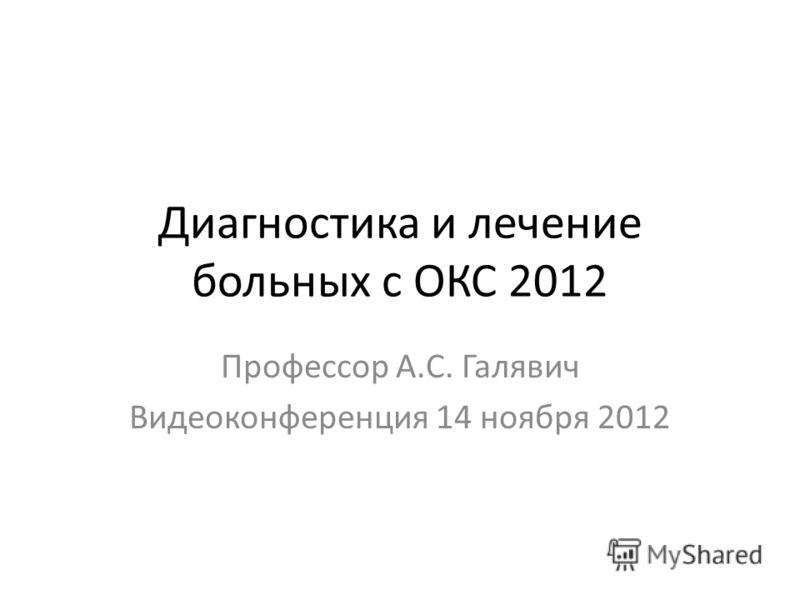 Диагностика и лечение больных с ОКС 2012 Профессор А.С. Галявич Видеоконференция 14 ноября 2012