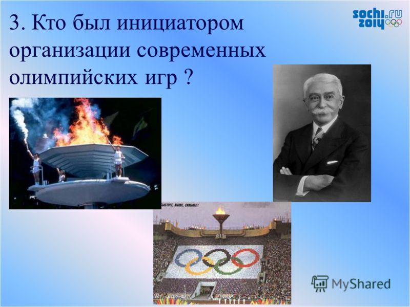 3. Кто был инициатором организации современных олимпийских игр ?