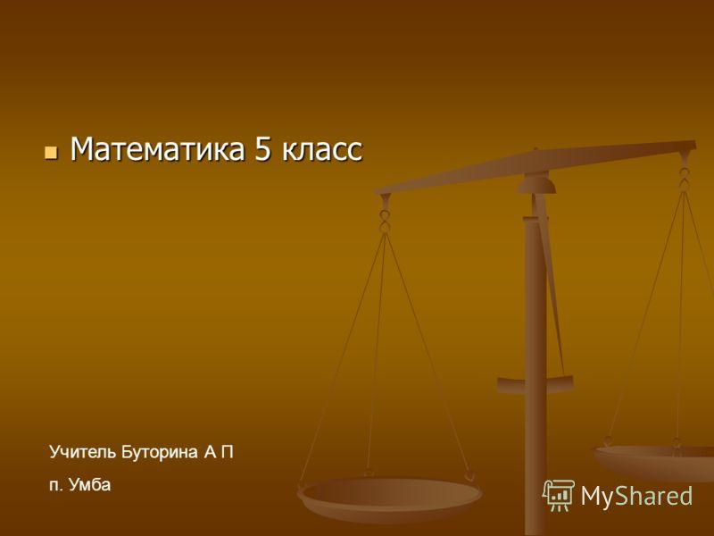 Математика 5 класс Математика 5 класс Учитель Буторина А П п. Умба