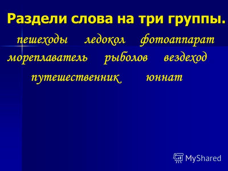 Раздели слова на три группы. ледокол рыболов путешественник фотоаппаратпешеходы вездеходмореплаватель юннат
