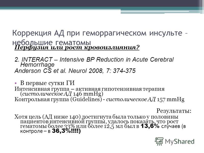 Коррекция АД при геморрагическом инсульте – небольшие гематомы Перфузия или рост кровоизлияния? 2. INTERACT – Intensive BP Reduction in Acute Cerebral Hemorrhage Anderson CS et al. Neurol 2008, 7: 374-375 В первые сутки ГИ Интенсивная группа – активн