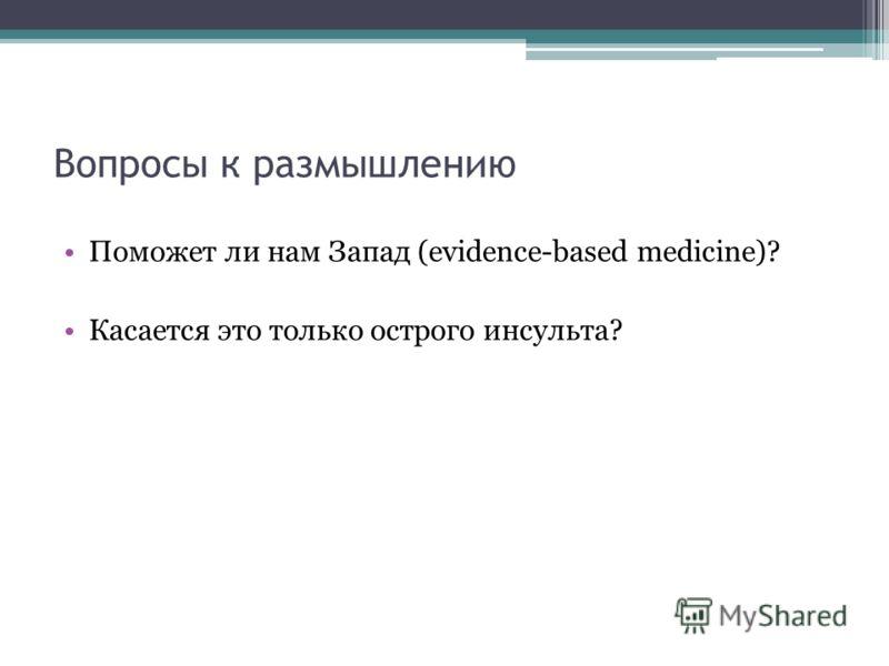 Вопросы к размышлению Поможет ли нам Запад (evidence-based medicine)? Касается это только острого инсульта?