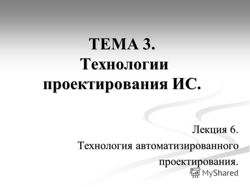 ТЕМА 3. Технологии проектирования ИС. Лекция 6. Технология автоматизированного проектирования.