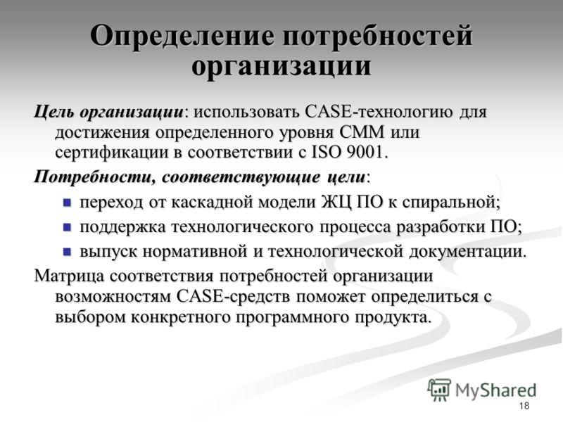 18 Определение потребностей организации Цель организации: использовать CASE-технологию для достижения определенного уровня CMM или сертификации в соответствии с ISO 9001. Потребности, соответствующие цели: переход от каскадной модели ЖЦ ПО к спиральн