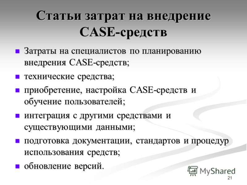 21 Статьи затрат на внедрение CASE-средств Затраты на специалистов по планированию внедрения CASE-средств; Затраты на специалистов по планированию внедрения CASE-средств; технические средства; технические средства; приобретение, настройка CASE-средст