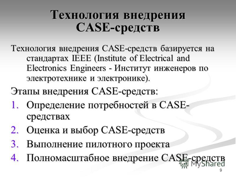 9 Технология внедрения CASE-средств Технология внедрения CASE-средств базируется на стандартах IEEE (Institute of Electrical and Electronics Engineers - Институт инженеров по электротехнике и электронике). Этапы внедрения CASE-средств: 1.Определение