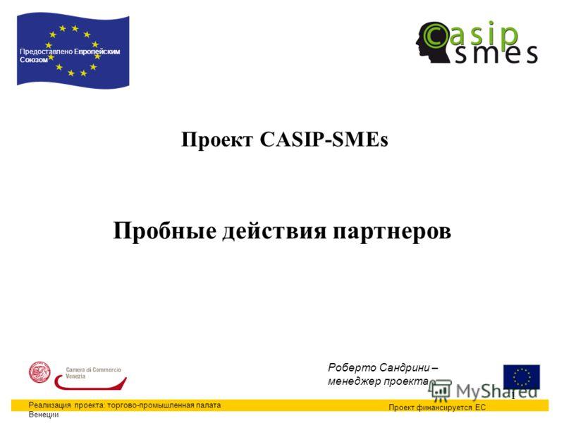 1 Проект CASIP-SMEs Проект финансируется ЕС Предоставлено Европейским Союзом Реализация проекта: торгово-промышленная палата Венеции Роберто Сандрини – менеджер проекта Пробные действия партнеров