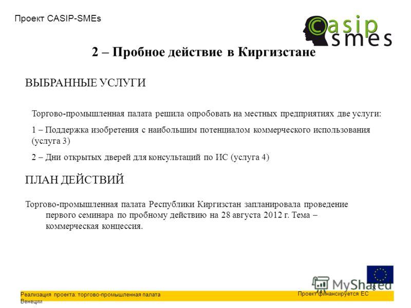 8 Проект CASIP-SMEs Реализация проекта: торгово-промышленная палата Венеции Проект финансируется ЕС 2 – Пробное действие в Киргизстане ПЛАН ДЕЙСТВИЙ Торгово-промышленная палата Республики Киргизстан запланировала проведение первого семинара по пробно