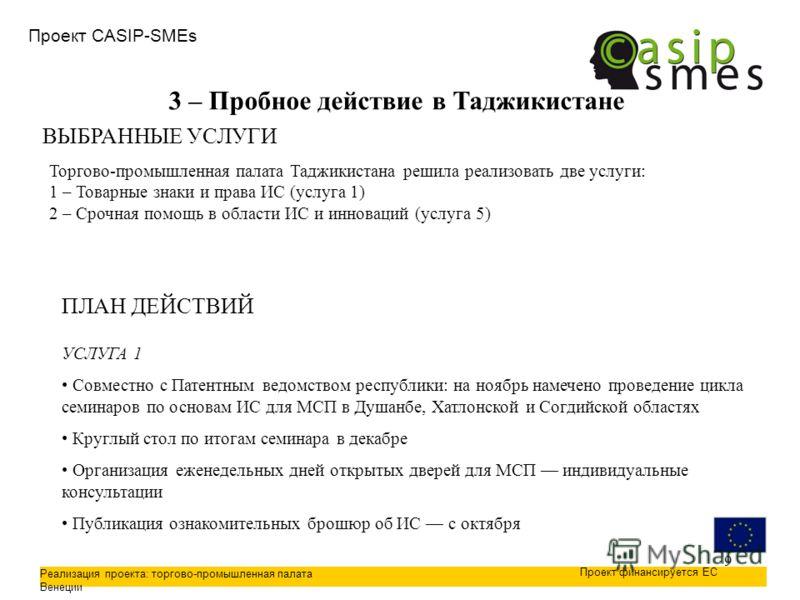 9 Проект CASIP-SMEs Реализация проекта: торгово-промышленная палата Венеции Проект финансируется ЕС 3 – Пробное действие в Таджикистане ВЫБРАННЫЕ УСЛУГИ Торгово-промышленная палата Таджикистана решила реализовать две услуги: 1 – Товарные знаки и прав
