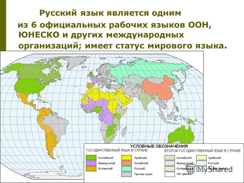 Русский язык является одним из 6 официальных рабочих языков ООН, ЮНЕСКО и других международных организаций; имеет статус мирового языка.