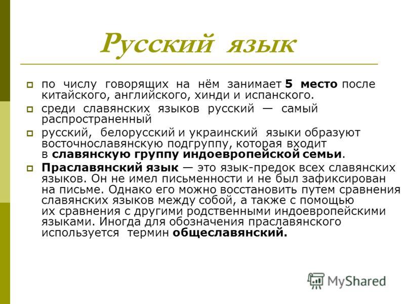 Русский язык по числу говорящих на нём занимает 5 место после китайского, английского, хинди и испанского. среди славянских языков русский самый распространенный русский, белорусский и украинский языки образуют восточнославянскую подгруппу, которая в