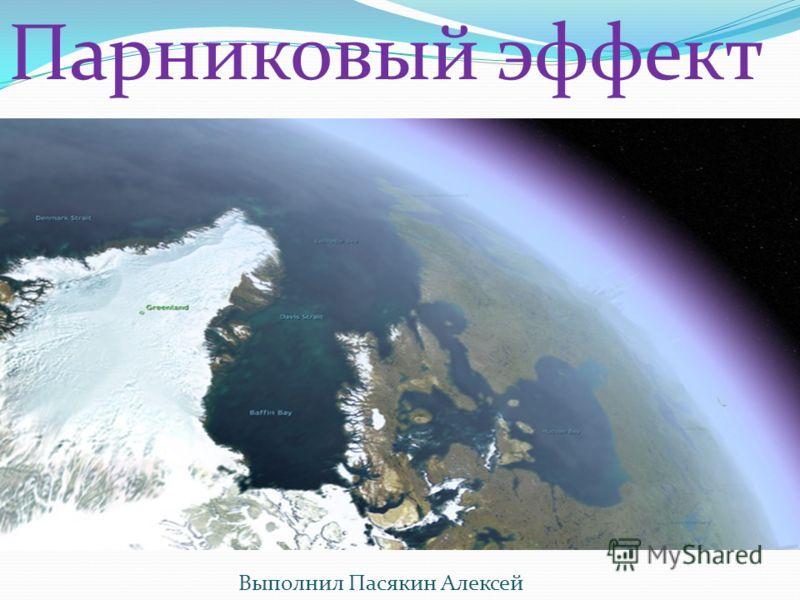 Парниковый эффект Выполнил Пасякин Алексей