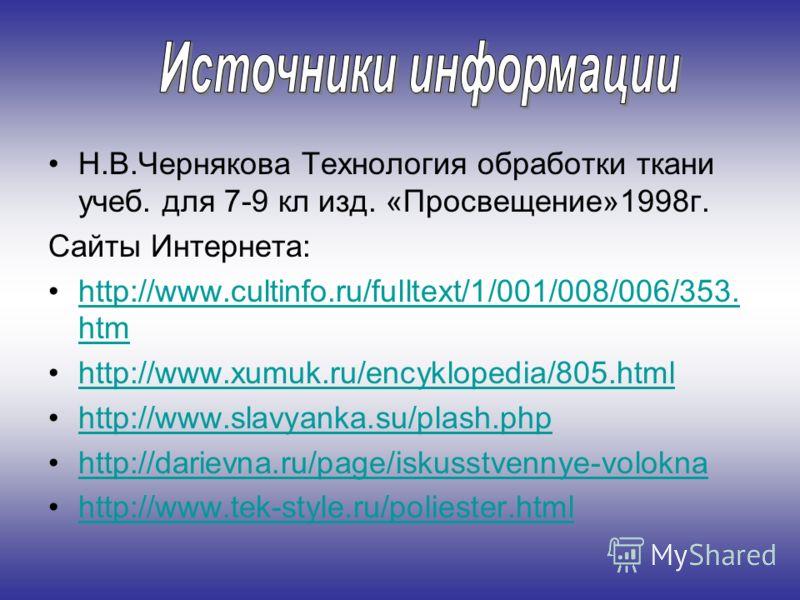 Н.В.Чернякова Технология обработки ткани учеб. для 7-9 кл изд. «Просвещение»1998г. Сайты Интернета: http://www.cultinfo.ru/fulltext/1/001/008/006/353. htmhttp://www.cultinfo.ru/fulltext/1/001/008/006/353. htm http://www.xumuk.ru/encyklopedia/805.html