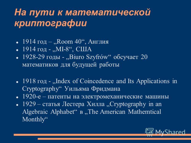 На пути к математической криптографии 1914 год – Room 40, Англия 1914 год - MI-8, США 1928-29 годы - Biuro Szyfrów обсучает 20 математиков для будущей работы 1918 год - Index of Coincedence and Its Applications in Cryptography Уильяма Фридмана 1920-е