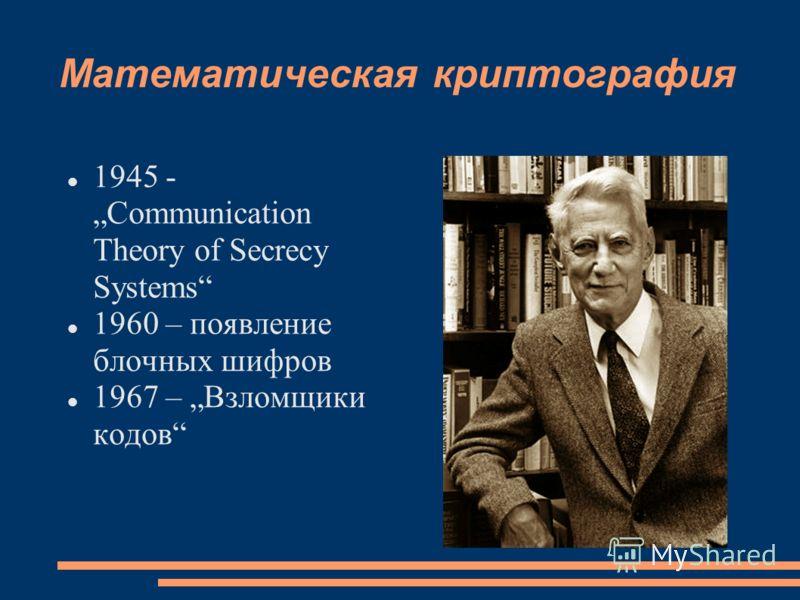 Математическая криптография 1945 - Communication Theory of Secrecy Systems 1960 – появление блочных шифров 1967 – Взломщики кодов