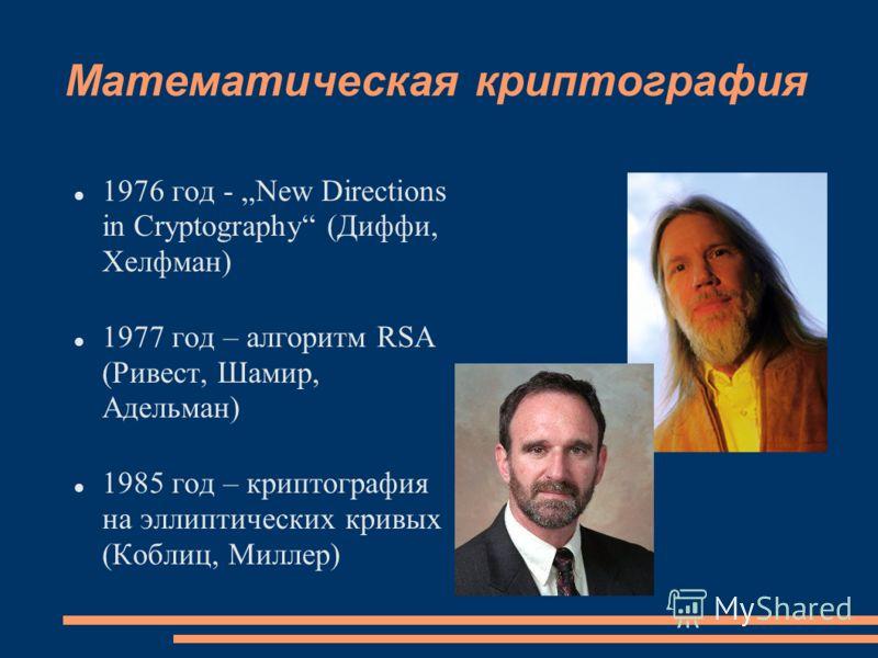 Математическая криптография 1976 год - New Directions in Cryptography (Диффи, Хелфман) 1977 год – алгоритм RSA (Ривест, Шамир, Адельман) 1985 год – криптография на эллиптических кривых (Коблиц, Миллер)