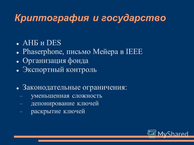 Криптография и государство АНБ и DES Phaserphone, письмо Мейера в IEEE Организация фонда Экспортный контроль Законодательные ограничения: уменьшенная сложность депонирование ключей раскрытие ключей