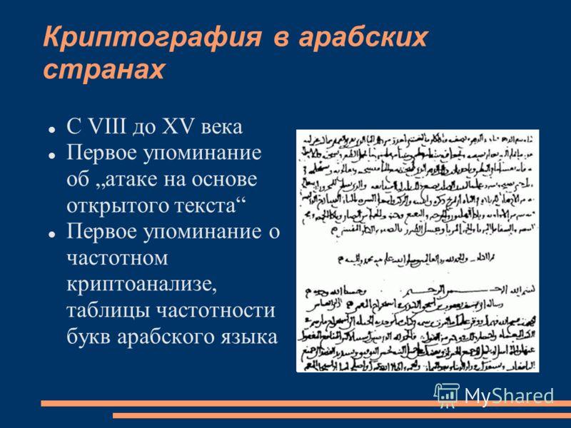 Криптография в арабских странах С VIII до XV века Первое упоминание об атаке на основе открытого текста Первое упоминание о частотном криптоанализе, таблицы частотности букв арабского языка