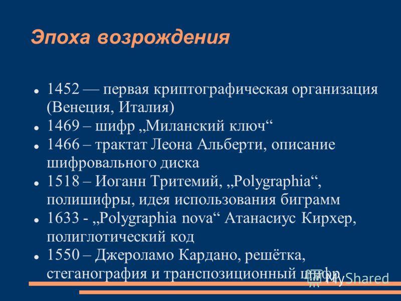 Эпоха возрождения 1452 первая криптографическая организация (Венеция, Италия) 1469 – шифр Миланский ключ 1466 – трактат Леона Альберти, описание шифровального диска 1518 – Иоганн Тритемий, Polygraphia, полишифры, идея использования биграмм 1633 - Pol