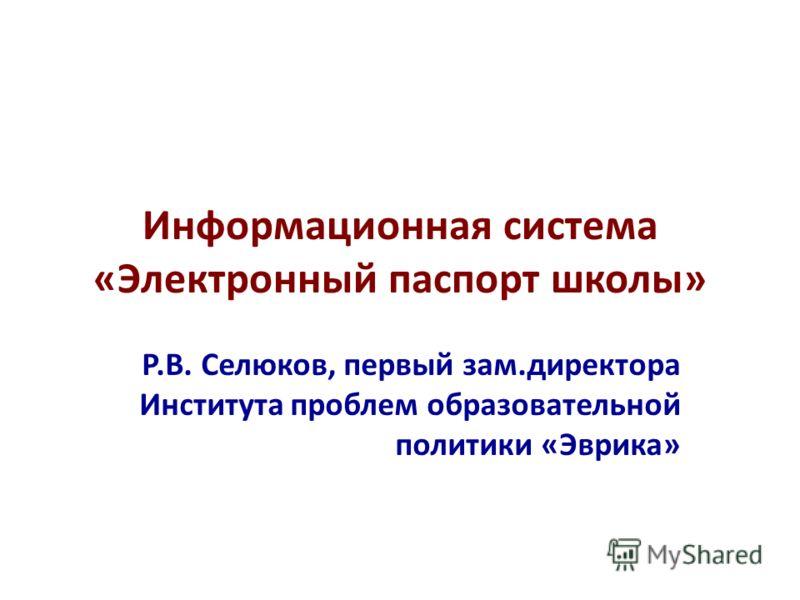 Информационная система «Электронный паспорт школы» Р.В. Селюков, первый зам.директора Института проблем образовательной политики «Эврика»