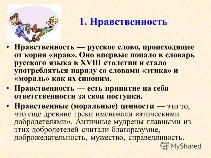 1. Нравственность Нравственность русское слово, происходящее от корня «нрав». Оно впервые попало в словарь русского языка в XVIII столетии и стало употребляться наряду со словами «этика» и «мораль» как их синоним. Нравственность есть принятие на себя