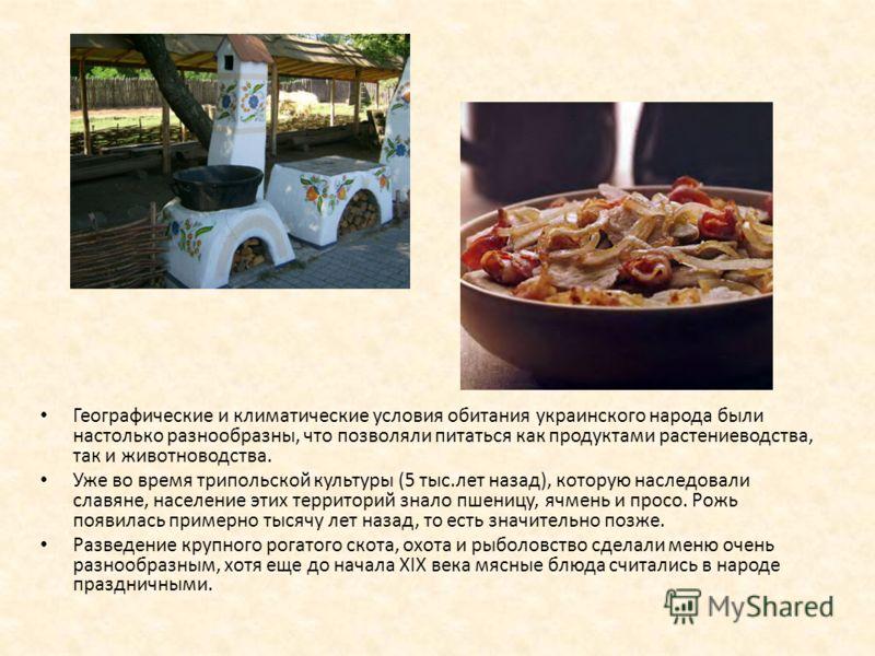 Географические и климатические условия обитания украинского народа были настолько разнообразны, что позволяли питаться как продуктами растениеводства, так и животноводства. Уже во время трипольской культуры (5 тыс.лет назад), которую наследовали слав