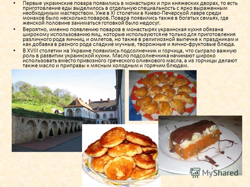 Первые украинские повара появились в монастырях и при княжеских дворах, то есть приготовление еды выделилось в отдельную специальность с ярко выраженным необходимым мастерством. Уже в XI столетии в Киево-Печерской лавре среди монахов было несколько п
