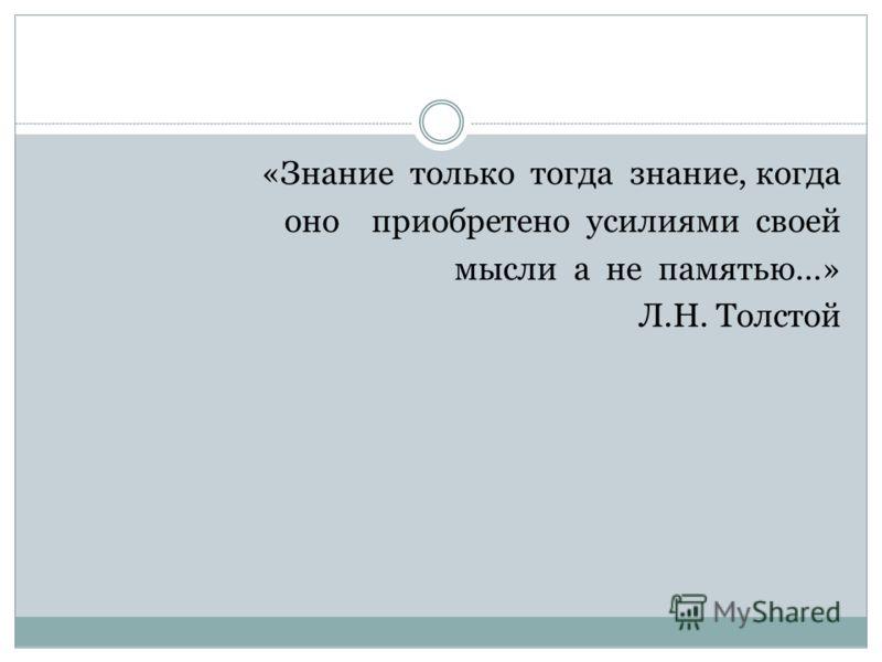 «Знание только тогда знание, когда оно приобретено усилиями своей мысли а не памятью…» Л.Н. Толстой