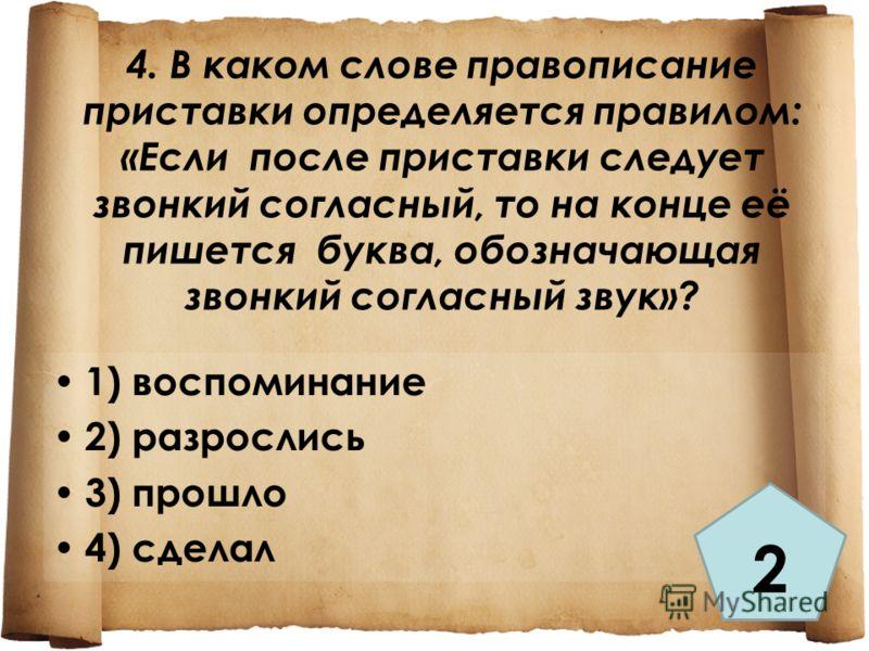 4. В каком слове правописание приставки определяется правилом: «Если после приставки следует звонкий согласный, то на конце её пишется буква, обозначающая звонкий согласный звук»? 1) воспоминание 2) разрослись 3) прошло 4) сделал 2