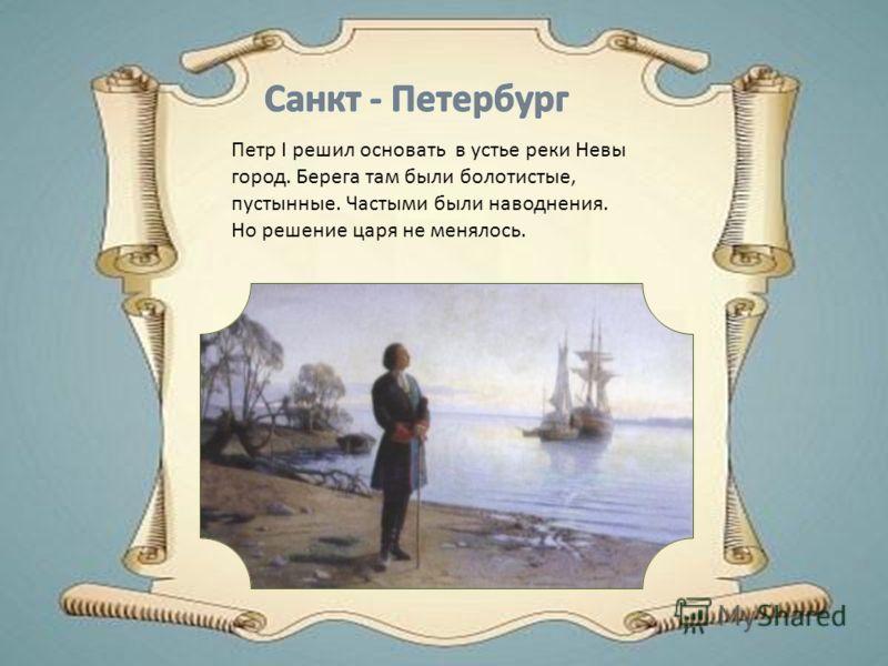 Петр I решил основать в устье реки Невы город. Берега там были болотистые, пустынные. Частыми были наводнения. Но решение царя не менялось.