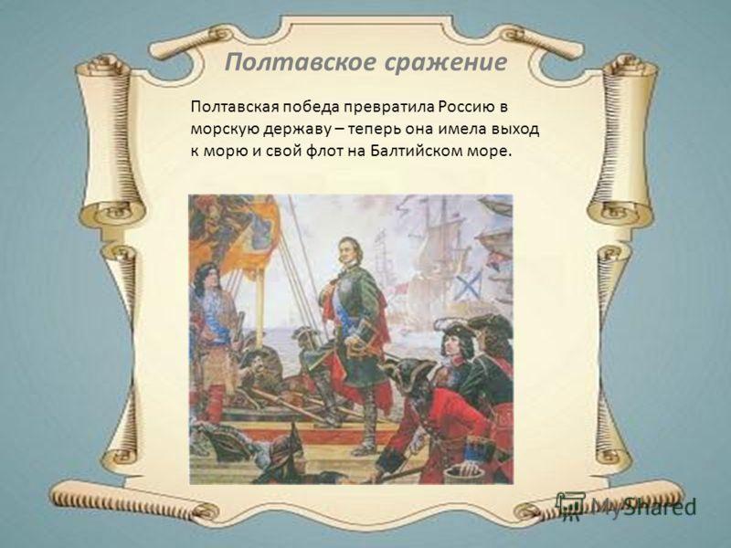 Полтавская победа превратила Россию в морскую державу – теперь она имела выход к морю и свой флот на Балтийском море. Полтавское сражение