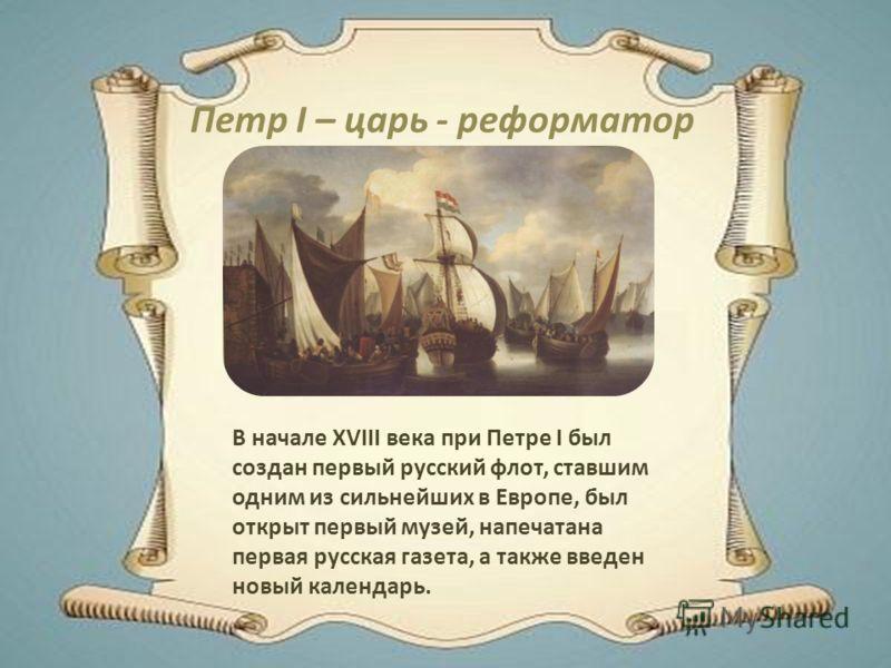 Петр I – царь - реформатор В начале XVIII века при Петре I был создан первый русский флот, ставшим одним из сильнейших в Европе, был открыт первый музей, напечатана первая русская газета, а также введен новый календарь.