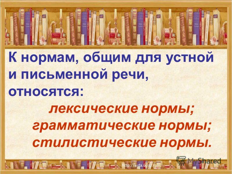 К нормам, общим для устной и письменной речи, относятся: лексические нормы; грамматические нормы; стилистические нормы.
