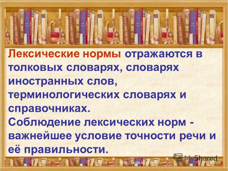 Лексические нормы отражаются в толковых словарях, словарях иностранных слов, терминологических словарях и справочниках. Соблюдение лексических норм - важнейшее условие точности речи и её правильности.