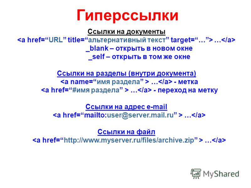 Гиперссылки Ссылки на документы … _blank – открыть в новом окне _self – открыть в том же окне Ссылки на разделы (внутри документа) … - метка … - переход на метку Ссылки на адрес e-mail … Ссылки на файл …