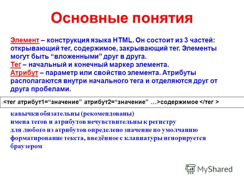 Основные понятия Элемент – конструкция языка HTML. Он состоит из 3 частей: открывающий тег, содержимое, закрывающий тег. Элементы могут быть вложенными друг в друга. Тег – начальный и конечный маркер элемента. Атрибут – параметр или свойство элемента