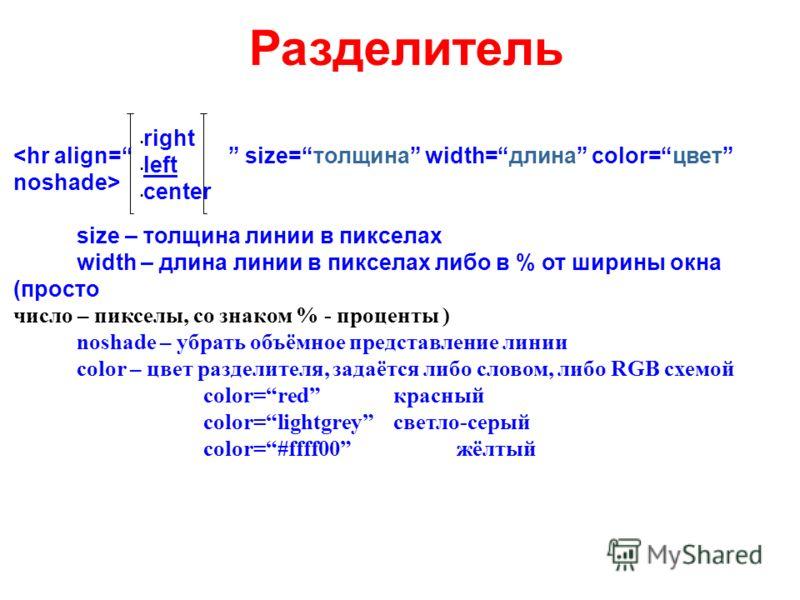 Разделитель size – толщина линии в пикселах width – длина линии в пикселах либо в % от ширины окна (просто число – пикселы, со знаком % - проценты ) noshade – убрать объёмное представление линии color – цвет разделителя, задаётся либо словом, либо RG