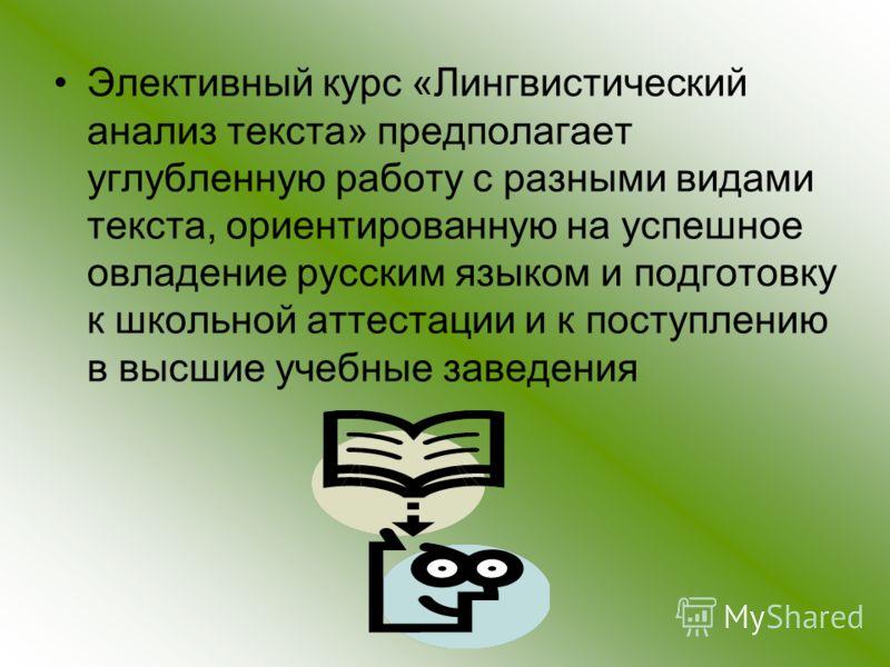 Элективный курс «Лингвистический анализ текста» предполагает углубленную работу с разными видами текста, ориентированную на успешное овладение русским языком и подготовку к школьной аттестации и к поступлению в высшие учебные заведения
